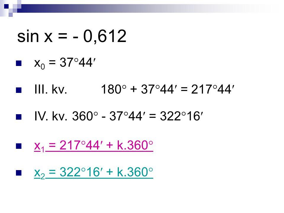 sin x = - 0,612 x 0 = 37  44 III. kv. 180  + 37  44 = 217  44 IV.