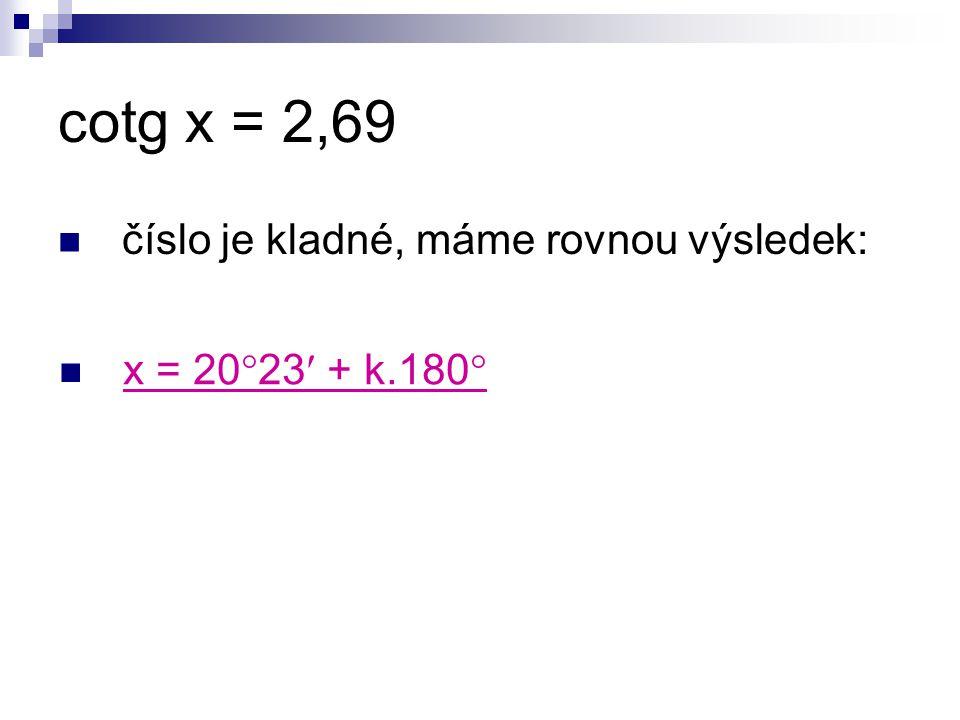 cotg x = 2,69 číslo je kladné, máme rovnou výsledek: x = 20  23 + k.180 