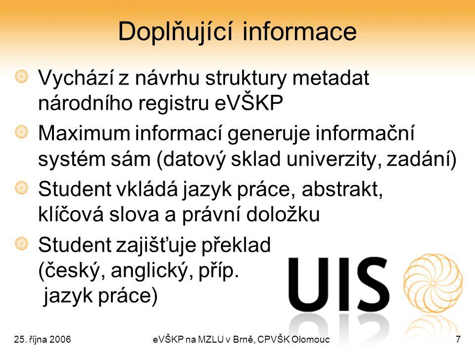 25. října 2006eVŠKP na MZLU v Brně, CPVŠK Olomouc7 Doplňující informace Vychází z návrhu struktury metadat národního registru eVŠKP Maximum informací