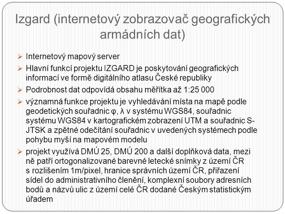Izgard (internetový zobrazovač geografických armádních dat)  Internetový mapový server  Hlavní funkcí projektu IZGARD je poskytování geografických informací ve formě digitálního atlasu České republiky  Podrobnost dat odpovídá obsahu měřítka až 1:25 000  významná funkce projektu je vyhledávání místa na mapě podle geodetických souřadnic φ, λ v systému WGS84, souřadnic systému WGS84 v kartografickém zobrazení UTM a souřadnic S- JTSK a zpětné odečítání souřadnic v uvedených systémech podle pohybu myší na mapovém modelu  projekt využívá DMÚ 25, DMÚ 200 a další doplňková data, mezi ně patří ortogonalizované barevné letecké snímky z území ČR s rozlišením 1m/pixel, hranice správních území ČR, přiřazení sídel do administrativního členění, komplexní soubory adresních bodů a názvů ulic z území celé ČR dodané Českým statistickým úřadem
