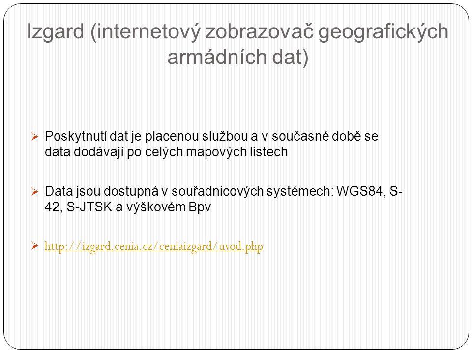Izgard (internetový zobrazovač geografických armádních dat)  Poskytnutí dat je placenou službou a v současné době se data dodávají po celých mapových listech  Data jsou dostupná v souřadnicových systémech: WGS84, S- 42, S-JTSK a výškovém Bpv  http://izgard.cenia.cz/ceniaizgard/uvod.php http://izgard.cenia.cz/ceniaizgard/uvod.php