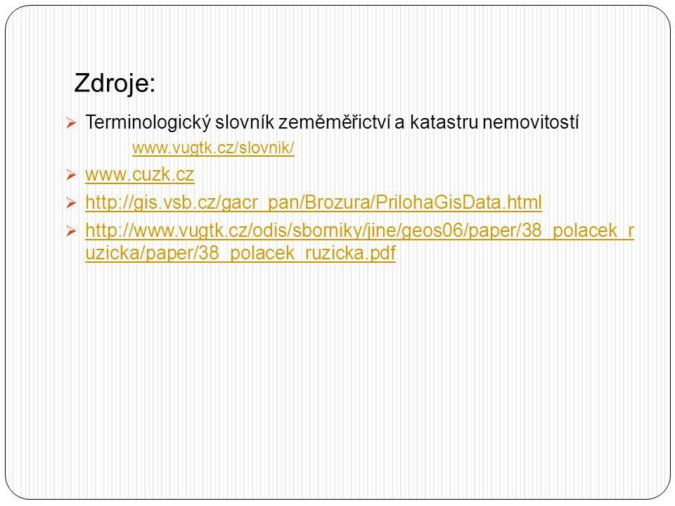 Zdroje:  Terminologický slovník zeměměřictví a katastru nemovitostí www.vugtk.cz/slovnik/  www.cuzk.cz www.cuzk.cz  http://gis.vsb.cz/gacr_pan/Brozura/PrilohaGisData.html http://gis.vsb.cz/gacr_pan/Brozura/PrilohaGisData.html  http://www.vugtk.cz/odis/sborniky/jine/geos06/paper/38_polacek_r uzicka/paper/38_polacek_ruzicka.pdf http://www.vugtk.cz/odis/sborniky/jine/geos06/paper/38_polacek_r uzicka/paper/38_polacek_ruzicka.pdf