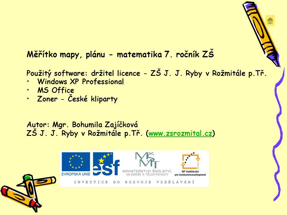 Měřítko mapy, plánu - matematika 7. ročník ZŠ Použitý software: držitel licence - ZŠ J. J. Ryby v Rožmitále p.Tř. Windows XP Professional MS Office Zo