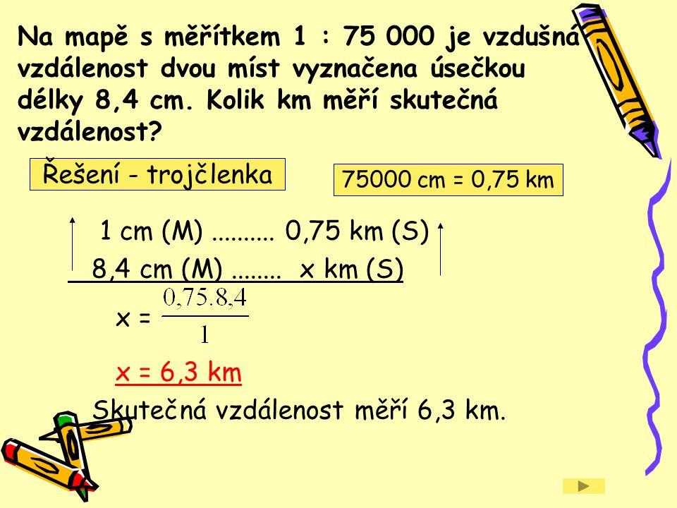 Na mapě s měřítkem 1 : 75 000 je vzdušná vzdálenost dvou míst vyznačena úsečkou délky 8,4 cm. Kolik km měří skutečná vzdálenost? 1 cm (M).......... 0,