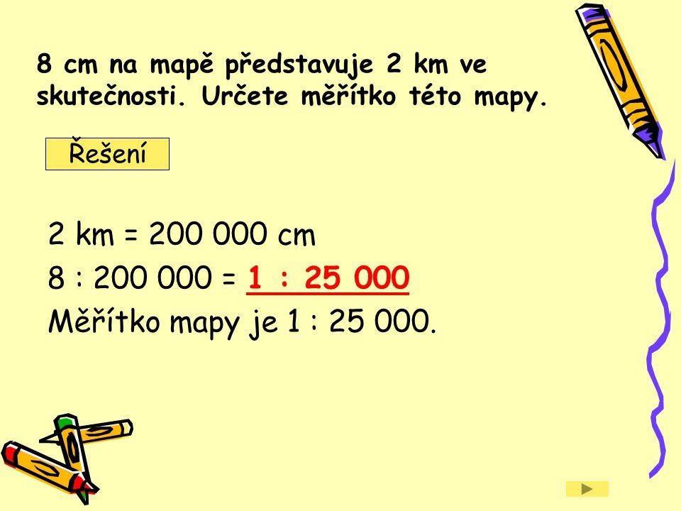 8 cm na mapě představuje 2 km ve skutečnosti. Určete měřítko této mapy. 2 km = 200 000 cm 8 : 200 000 = 1 : 25 000 Měřítko mapy je 1 : 25 000. Řešení
