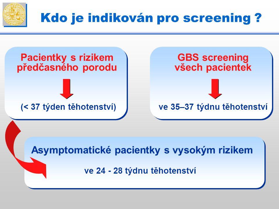 Kdo je indikován pro screening ? Pacientky s rizikem předčasného porodu GBS screening všech pacientek (< 37 týden těhotenství) Asymptomatické pacient