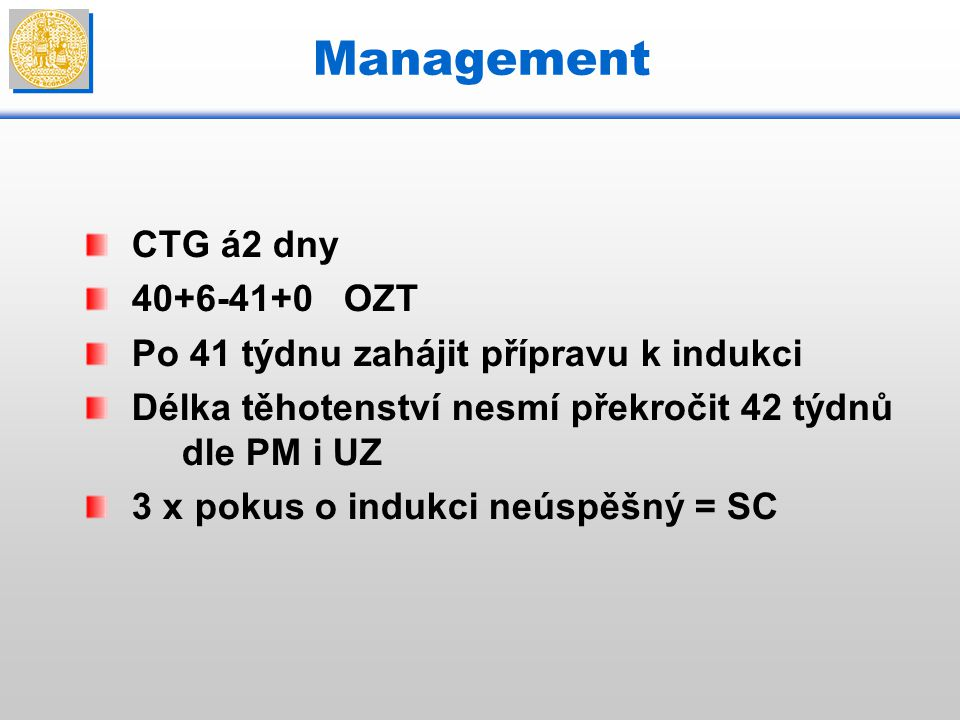 Management CTG á2 dny 40+6-41+0 OZT Po 41 týdnu zahájit přípravu k indukci Délka těhotenství nesmí překročit 42 týdnů dle PM i UZ 3 x pokus o indukci