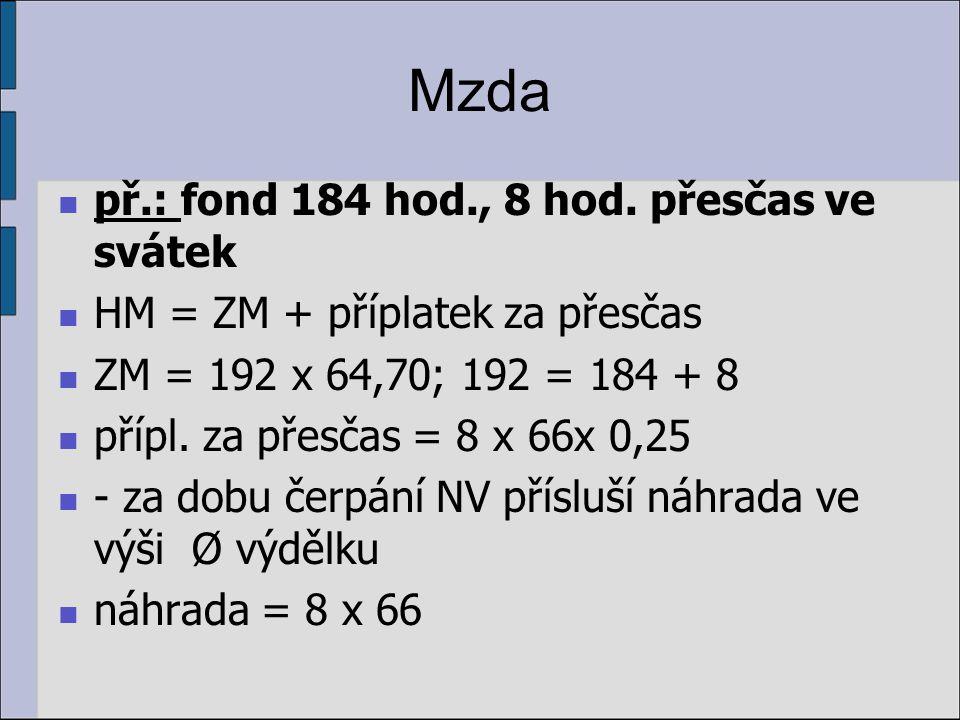 Mzda př.: fond 184 hod., 8 hod. přesčas ve svátek HM = ZM + příplatek za přesčas ZM = 192 x 64,70; 192 = 184 + 8 přípl. za přesčas = 8 x 66x 0,25 - za