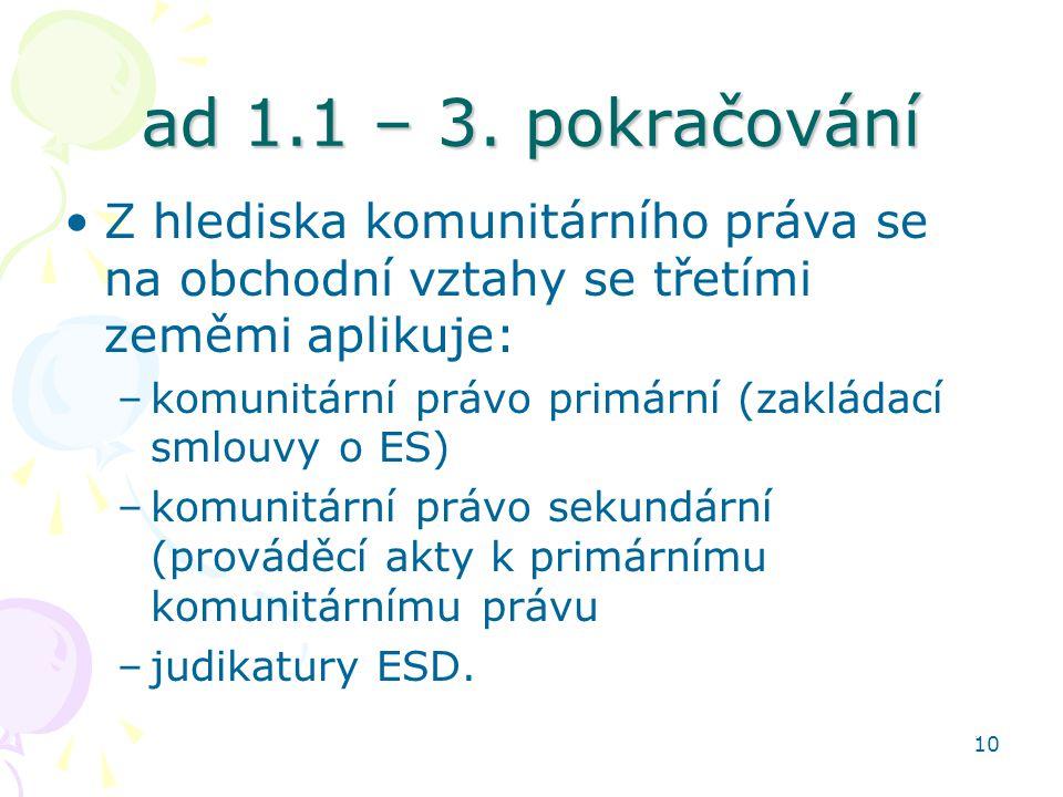 10 ad 1.1 – 3. pokračování Z hlediska komunitárního práva se na obchodní vztahy se třetími zeměmi aplikuje: –komunitární právo primární (zakládací sml