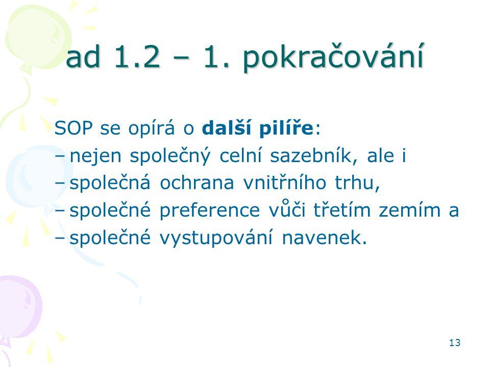 13 ad 1.2 – 1. pokračování SOP se opírá o další pilíře: –nejen společný celní sazebník, ale i –společná ochrana vnitřního trhu, –společné preference v