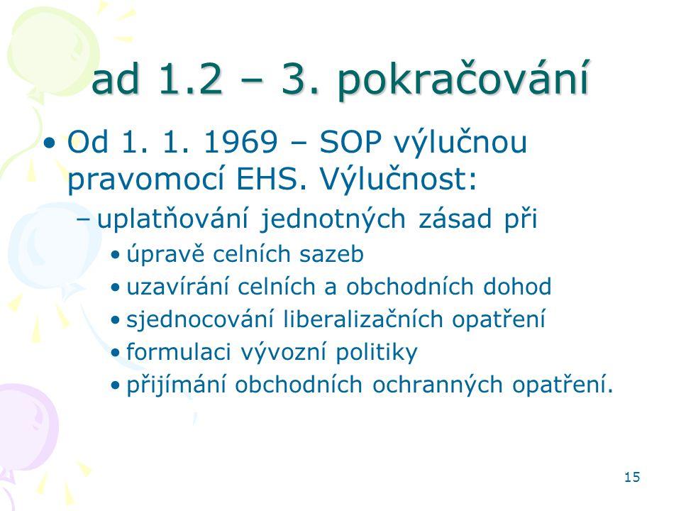 15 ad 1.2 – 3. pokračování Od 1. 1. 1969 – SOP výlučnou pravomocí EHS. Výlučnost: –uplatňování jednotných zásad při úpravě celních sazeb uzavírání cel