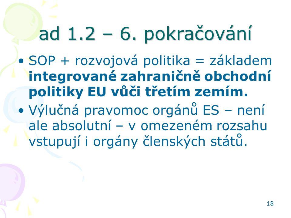 18 ad 1.2 – 6. pokračování SOP + rozvojová politika = základem integrované zahraničně obchodní politiky EU vůči třetím zemím. Výlučná pravomoc orgánů