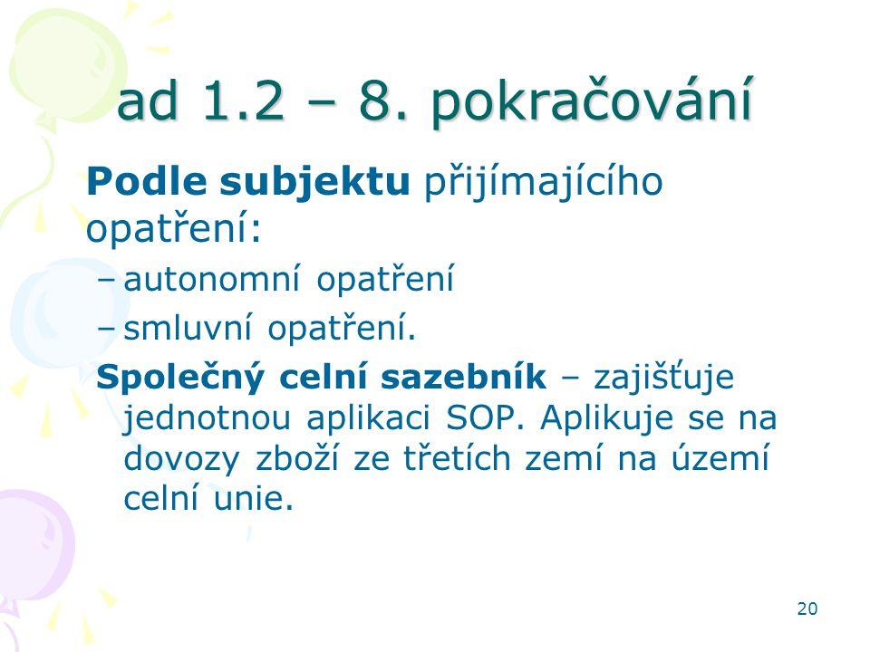 20 ad 1.2 – 8. pokračování Podle subjektu přijímajícího opatření: –autonomní opatření –smluvní opatření. Společný celní sazebník – zajišťuje jednotnou