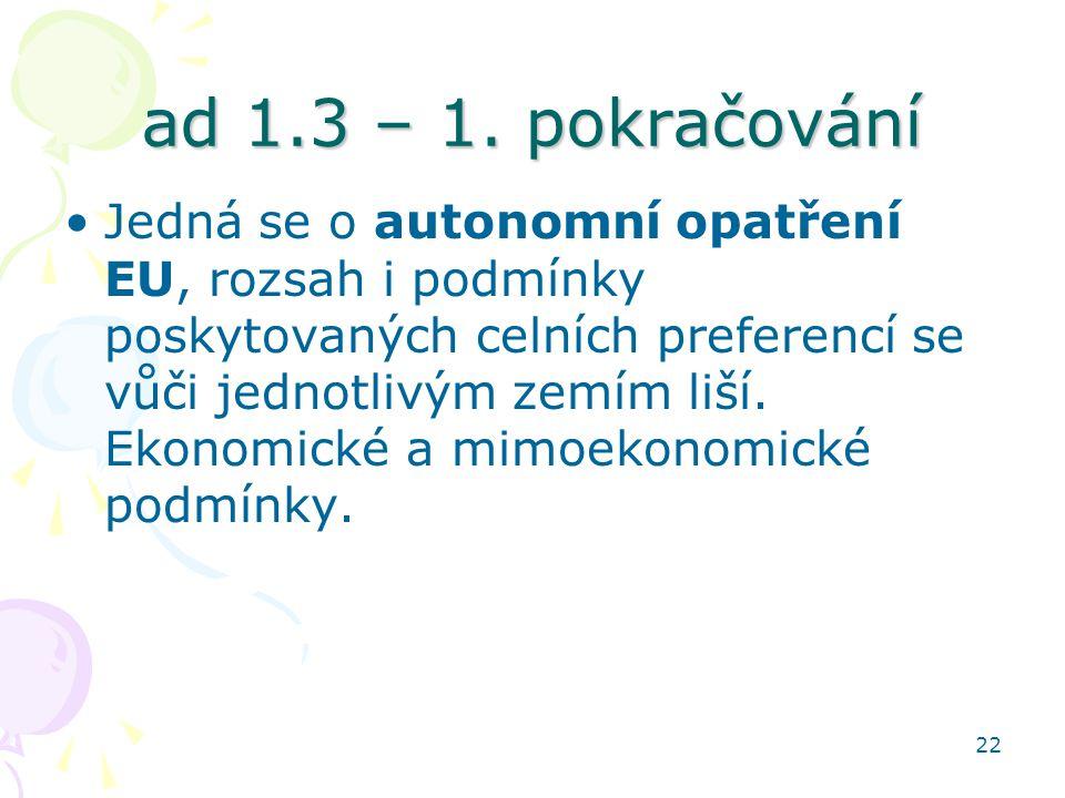 22 ad 1.3 – 1. pokračování Jedná se o autonomní opatření EU, rozsah i podmínky poskytovaných celních preferencí se vůči jednotlivým zemím liší. Ekonom