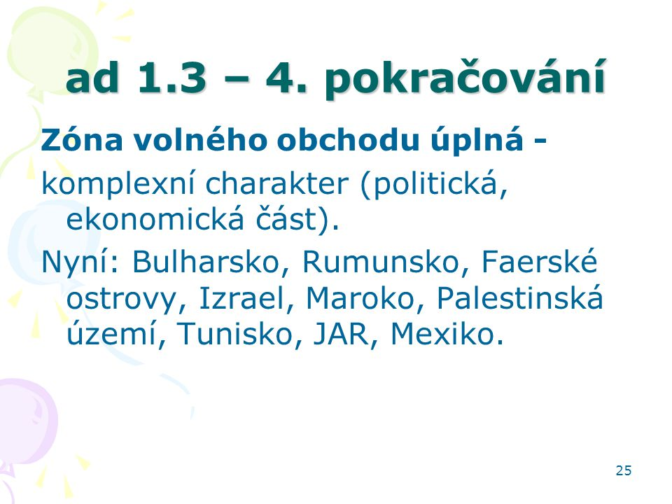 25 ad 1.3 – 4. pokračování Zóna volného obchodu úplná - komplexní charakter (politická, ekonomická část). Nyní: Bulharsko, Rumunsko, Faerské ostrovy,