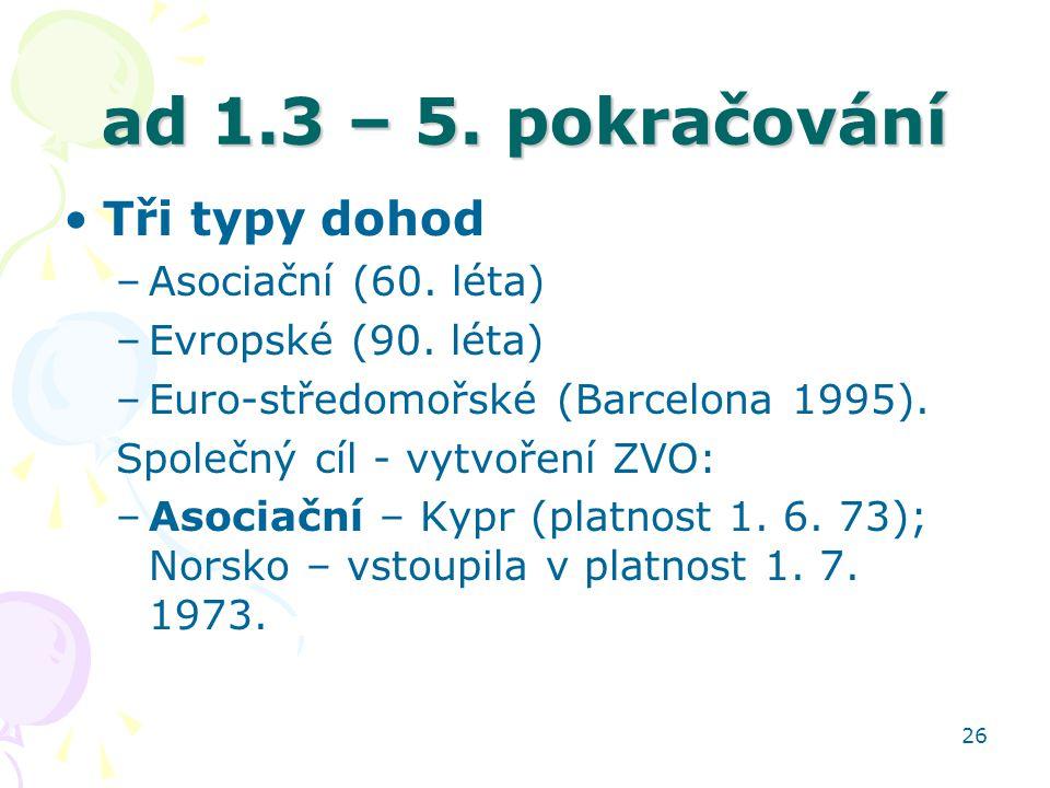 26 ad 1.3 – 5. pokračování Tři typy dohod –Asociační (60. léta) –Evropské (90. léta) –Euro-středomořské (Barcelona 1995). Společný cíl - vytvoření ZVO