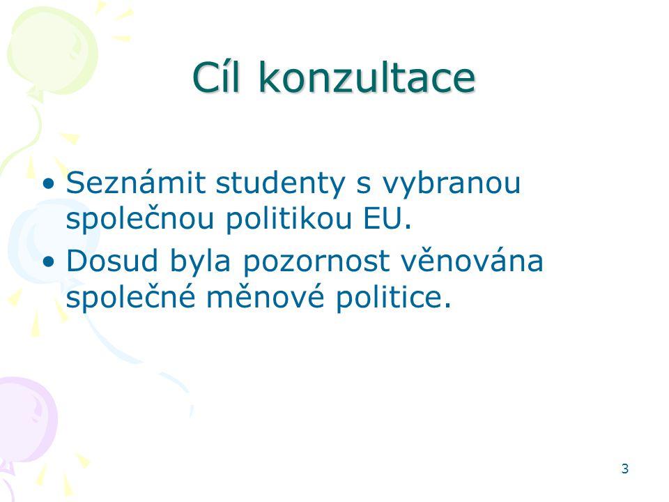 3 Cíl konzultace Seznámit studenty s vybranou společnou politikou EU. Dosud byla pozornost věnována společné měnové politice.