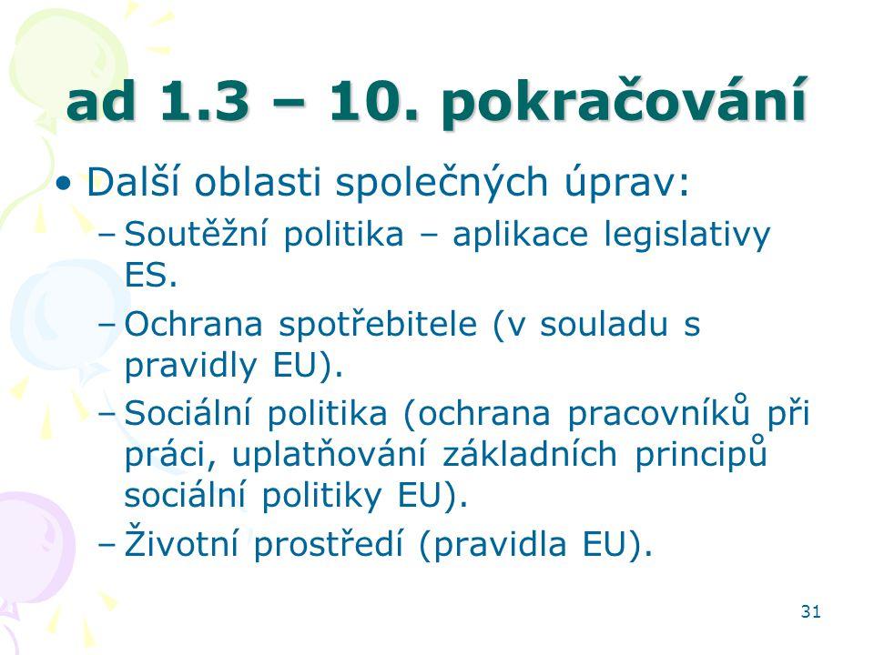 31 ad 1.3 – 10. pokračování Další oblasti společných úprav: –Soutěžní politika – aplikace legislativy ES. –Ochrana spotřebitele (v souladu s pravidly