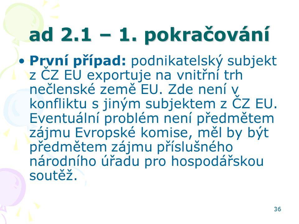 36 ad 2.1 – 1. pokračování První případ: podnikatelský subjekt z ČZ EU exportuje na vnitřní trh nečlenské země EU. Zde není v konfliktu s jiným subjek