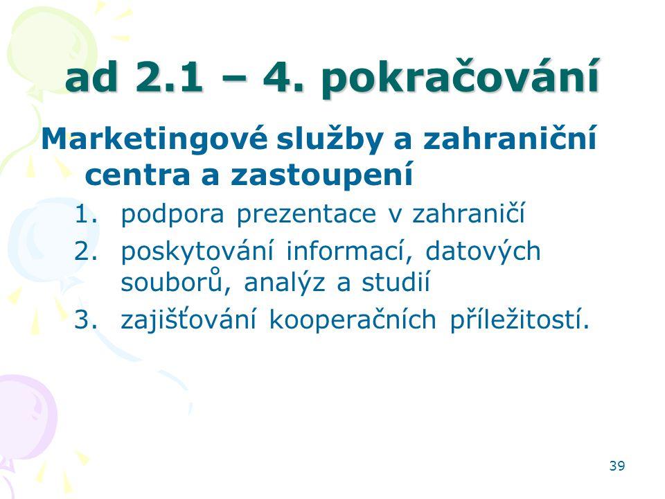 39 ad 2.1 – 4. pokračování Marketingové služby a zahraniční centra a zastoupení 1.podpora prezentace v zahraničí 2.poskytování informací, datových sou