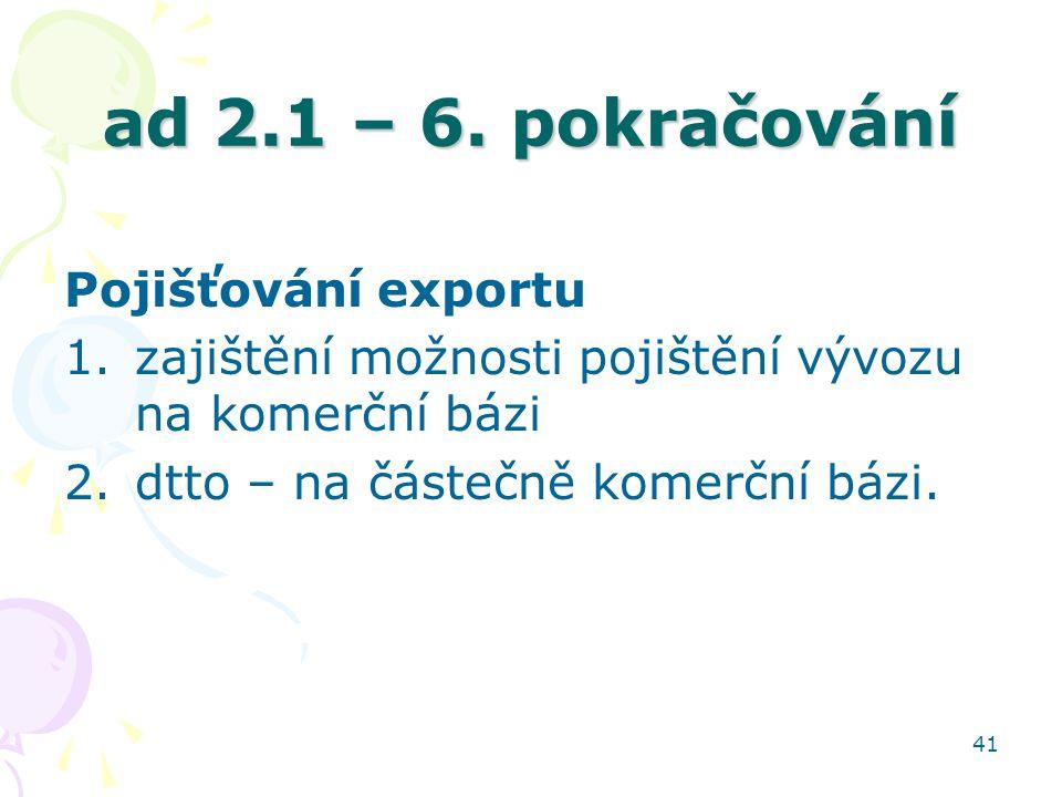 41 ad 2.1 – 6. pokračování Pojišťování exportu 1.zajištění možnosti pojištění vývozu na komerční bázi 2.dtto – na částečně komerční bázi.
