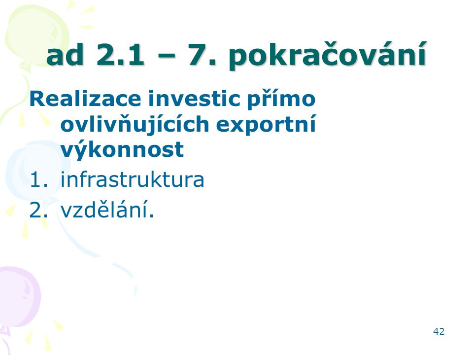 42 ad 2.1 – 7. pokračování Realizace investic přímo ovlivňujících exportní výkonnost 1.infrastruktura 2.vzdělání.