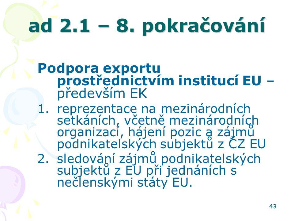 43 ad 2.1 – 8. pokračování Podpora exportu prostřednictvím institucí EU – především EK 1.reprezentace na mezinárodních setkáních, včetně mezinárodních