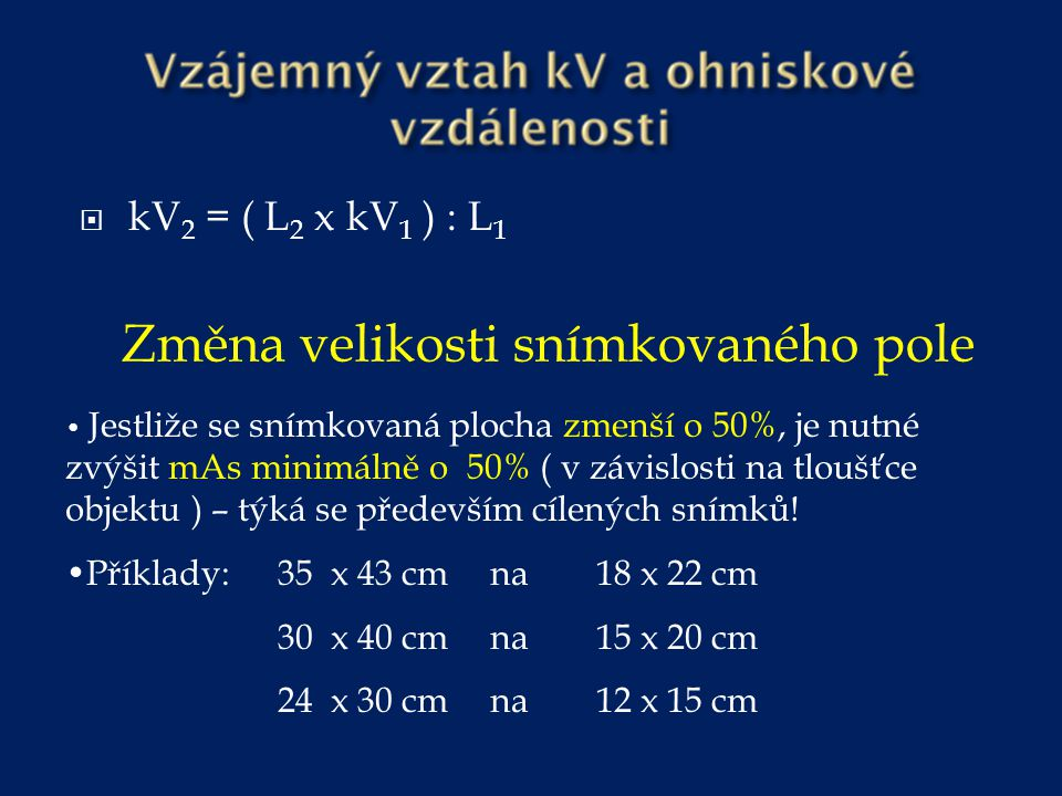  kV 2 = ( L 2 x kV 1 ) : L 1 Změna velikosti snímkovaného pole Jestliže se snímkovaná plocha zmenší o 50%, je nutné zvýšit mAs minimálně o 50% ( v zá