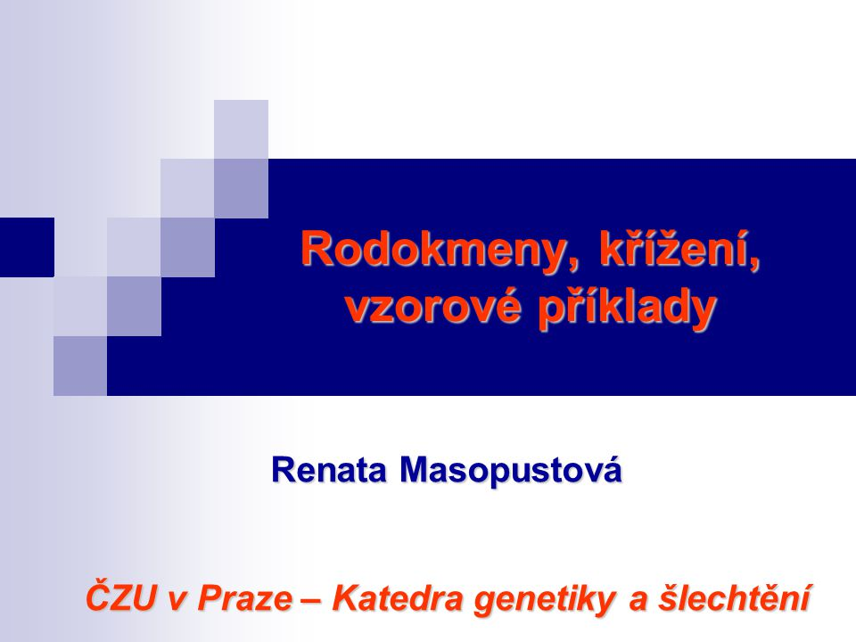 Rodokmeny, křížení, vzorové příklady Renata Masopustová ČZU v Praze – Katedra genetiky a šlechtění