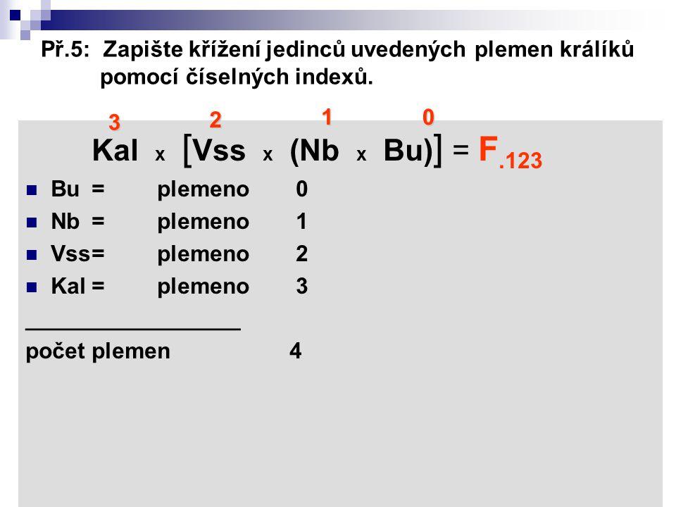 Př.5: Zapište křížení jedinců uvedených plemen králíků pomocí číselných indexů. Kal x [ Vss x (Nb x Bu) ] = F.123 Bu=plemeno 0 Nb=plemeno 1 Vss=plemen