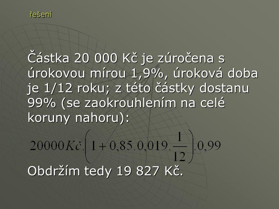 Částka 20 000 Kč je zúročena s úrokovou mírou 1,9%, úroková doba je 1/12 roku; z této částky dostanu 99% (se zaokrouhlením na celé koruny nahoru): Obdržím tedy 19 827 Kč.