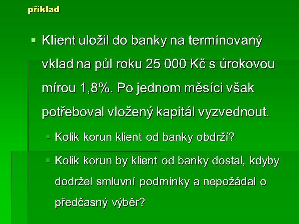 KKKKlient uložil do banky na termínovaný vklad na půl roku 25 000 Kč s úrokovou mírou 1,8%.