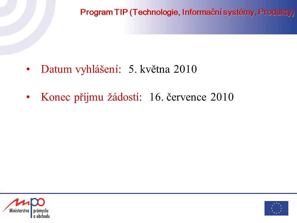 Program TIP (Technologie, Informační systémy, Produkty) Předpoklady pro poskytnutí dotace účast ve veřejné soutěži ve výzkumu a vývoji na výběr programových projektů do programu TIP dotaci na podporu projektu může obdržet jen ten uchazeč, který sám zajistí nejméně 50 % řešení projektu vlastními zaměstnanci – měřeno spotřebou té části uznaných nákladů na projekt, určených jako osobní náklady náklady na pořízení dlouhodobého nehmotného majetku mohou v projektu činit max.