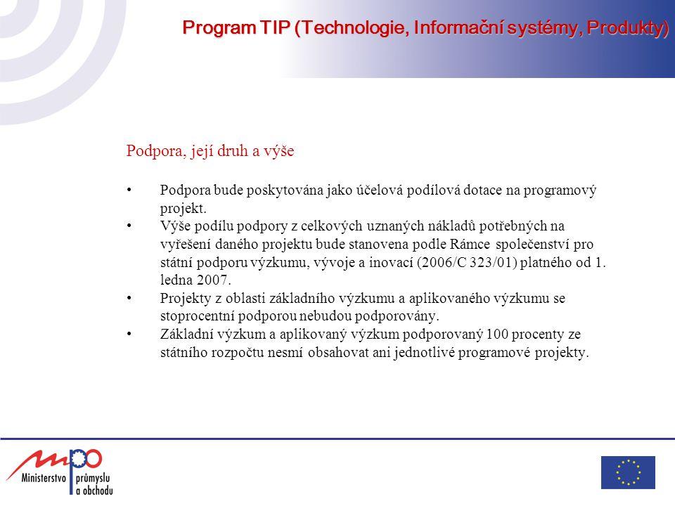 Program TIP (Technologie, Informační systémy, Produkty) Cíle programu TIP Nové materiály a výrobky – budou podporovány takové projekty výzkumu a vývoje, které zajistí implementaci dobrých myšlenek do nových konkurenceschopných materiálů a materiálů dosud neznámých vlastností Nové progresivní technologie – cílem je dosáhnout konkurenceschopnost prostřednictvím mezinárodně uznávaných veličin pro přesnost, kvalitu, bezpečnost výroby, rychlost zajištění dodávek, ekologii apod.