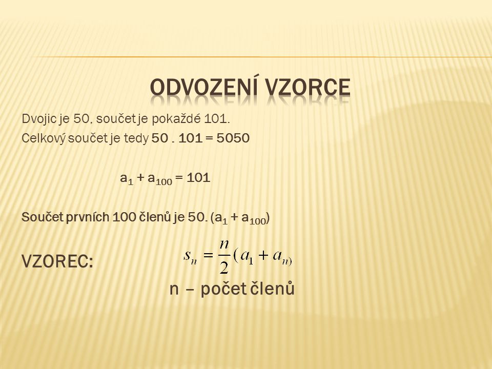 Celkový součet je tedy 50. 101 = 5050 a 1 + a 100 = 101 Součet prvních 100 členů je 50. (a 1 + a 100 ) VZOREC: n – počet členů