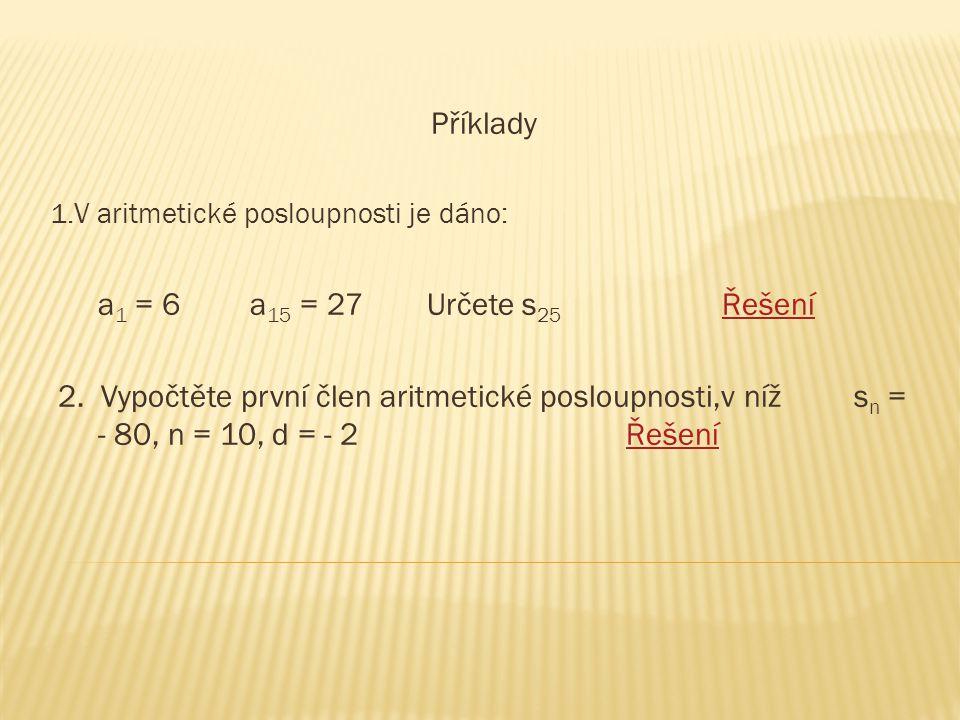 Příklady 1.V aritmetické posloupnosti je dáno: a 1 = 6 a 15 = 27 Určete s 25 ŘešeníŘešení 2. Vypočtěte první člen aritmetické posloupnosti,v níž s n =