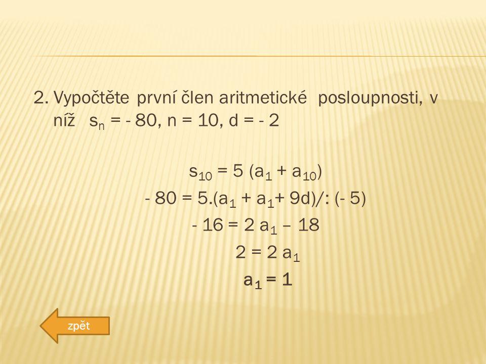 2. Vypočtěte první člen aritmetické posloupnosti, v níž s n = - 80, n = 10, d = - 2 s 10 = 5 (a 1 + a 10 ) - 80 = 5.(a 1 + a 1 + 9d)/: (- 5) - 16 = 2