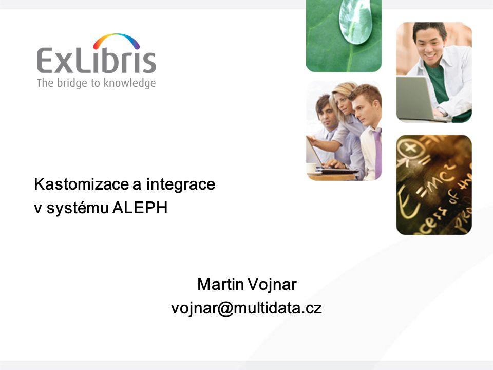 Kastomizace a integrace v systému ALEPH Martin Vojnar vojnar@multidata.cz