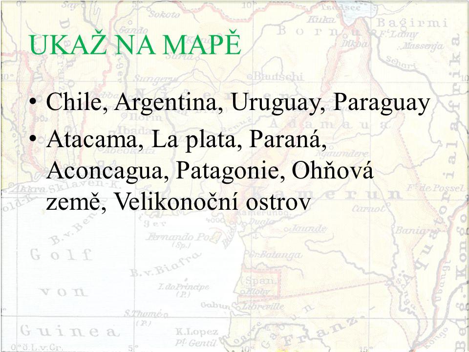UKAŽ NA MAPĚ Chile, Argentina, Uruguay, Paraguay Atacama, La plata, Paraná, Aconcagua, Patagonie, Ohňová země, Velikonoční ostrov