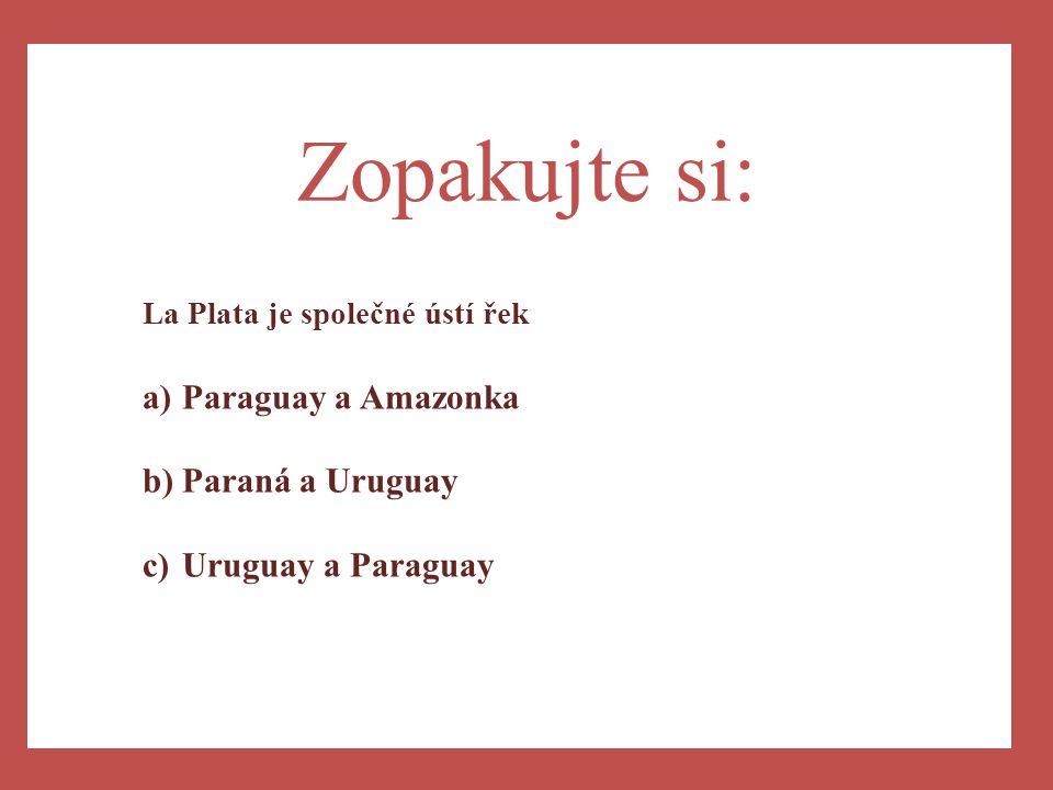 a) Zopakujte si: La Plata je společné ústí řek a)Paraguay a Amazonka b)Paraná a Uruguay c)Uruguay a Paraguay
