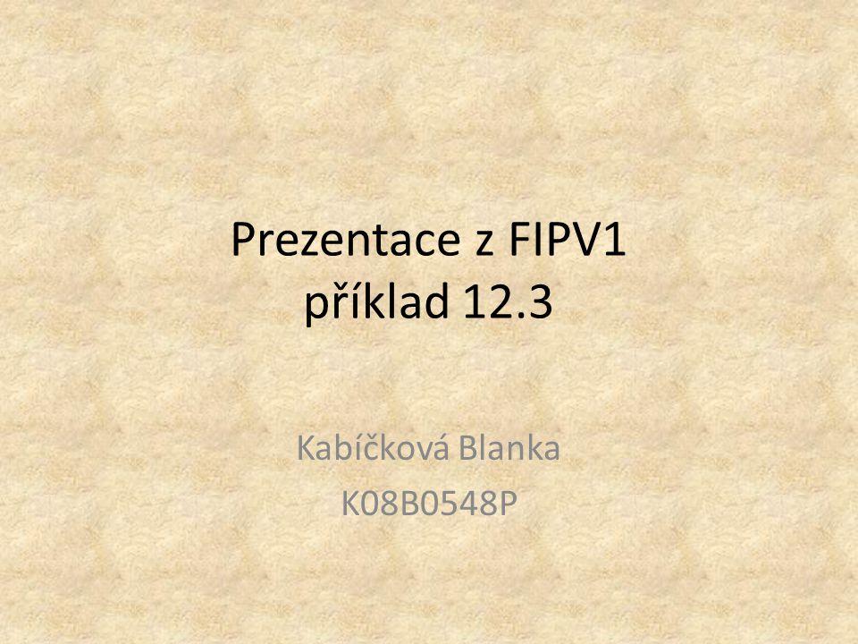 Prezentace z FIPV1 příklad 12.3 Kabíčková Blanka K08B0548P