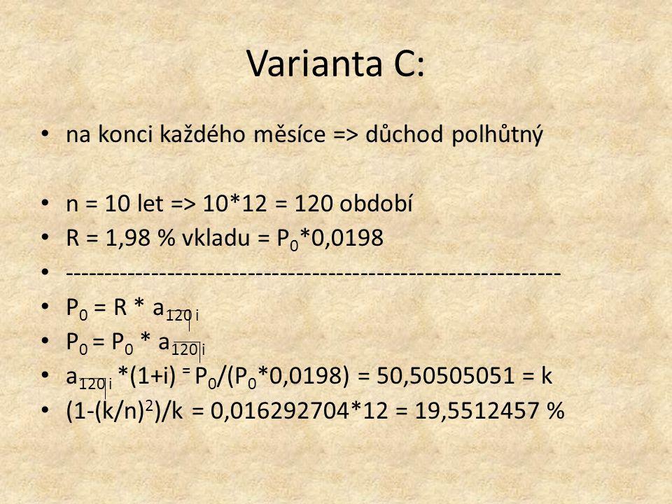 Varianta C: na konci každého měsíce => důchod polhůtný n = 10 let => 10*12 = 120 období R = 1,98 % vkladu = P 0 *0,0198 -------------------------------------------------------------- P 0 = R * a 120 i P 0 = P 0 * a 120 i a 120 i *(1+i) = P 0 /(P 0 *0,0198) = 50,50505051 = k (1-(k/n) 2 )/k = 0,016292704*12 = 19,5512457 %