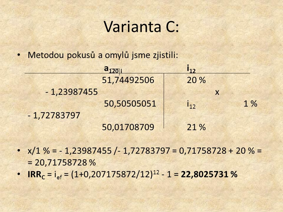 Varianta C: Metodou pokusů a omylů jsme zjistili: a 120 i i 12 51,7449250620 % - 1,23987455x 50,50505051 i 12 1 % - 1,72783797 50,0170870921 % x/1 % = - 1,23987455 /- 1,72783797 = 0,71758728 + 20 % = = 20,71758728 % IRR C = i ef = (1+0,207175872/12) 12 - 1 = 22,8025731 %