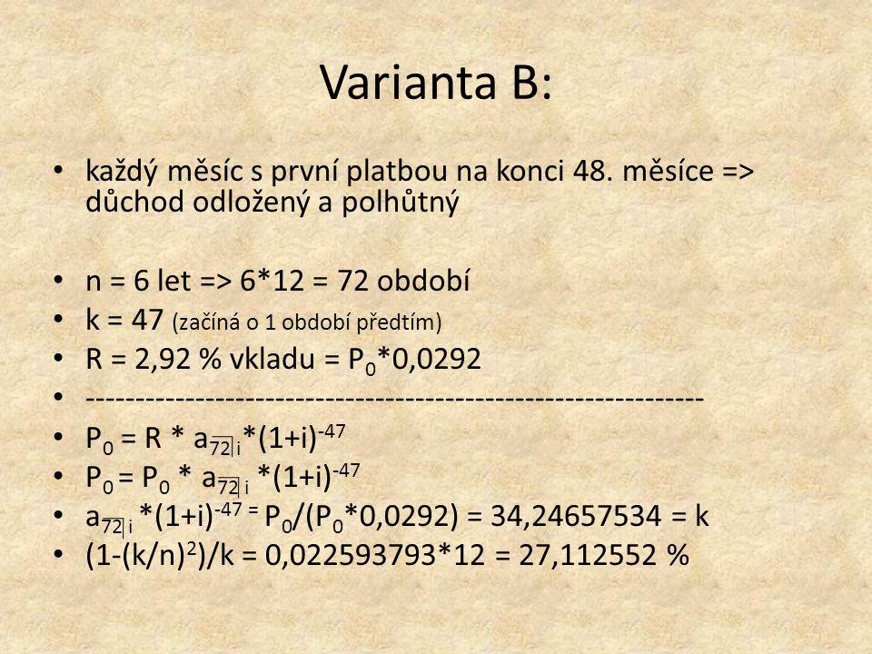 Varianta B: Metodou pokusů a omylů jsme zjistili: a 72 i *(1+i) -47 i 12 36,5450292710 % - 2,29845393x 34,24657534i 12 1 % - 2,33038793 34,21464113411 % x/1 % = - 2,29845393 /- 2,33038793 = 0,986296702 + 10 % = = 10,986296702 % IRR B = i ef = (1+0,10986296702/12) 12 - 1 = 11,5567344 %