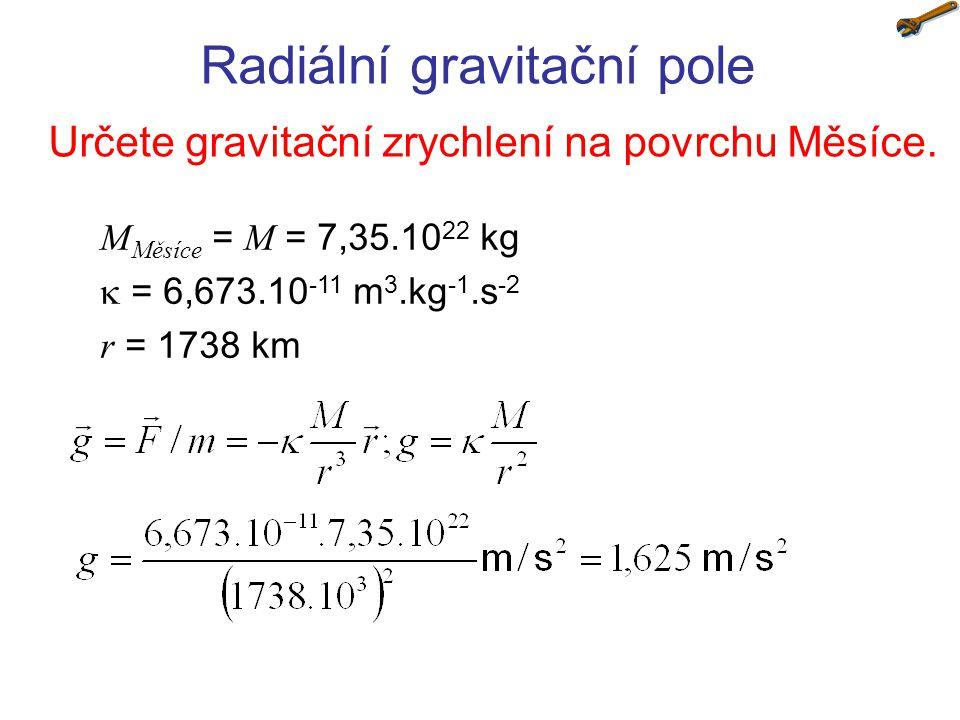 Radiální gravitační pole Určete gravitační zrychlení na povrchu Měsíce. M Měsíce = M = 7,35.10 22 kg  = 6,673.10 -11 m 3.kg -1.s -2 r = 1738 km