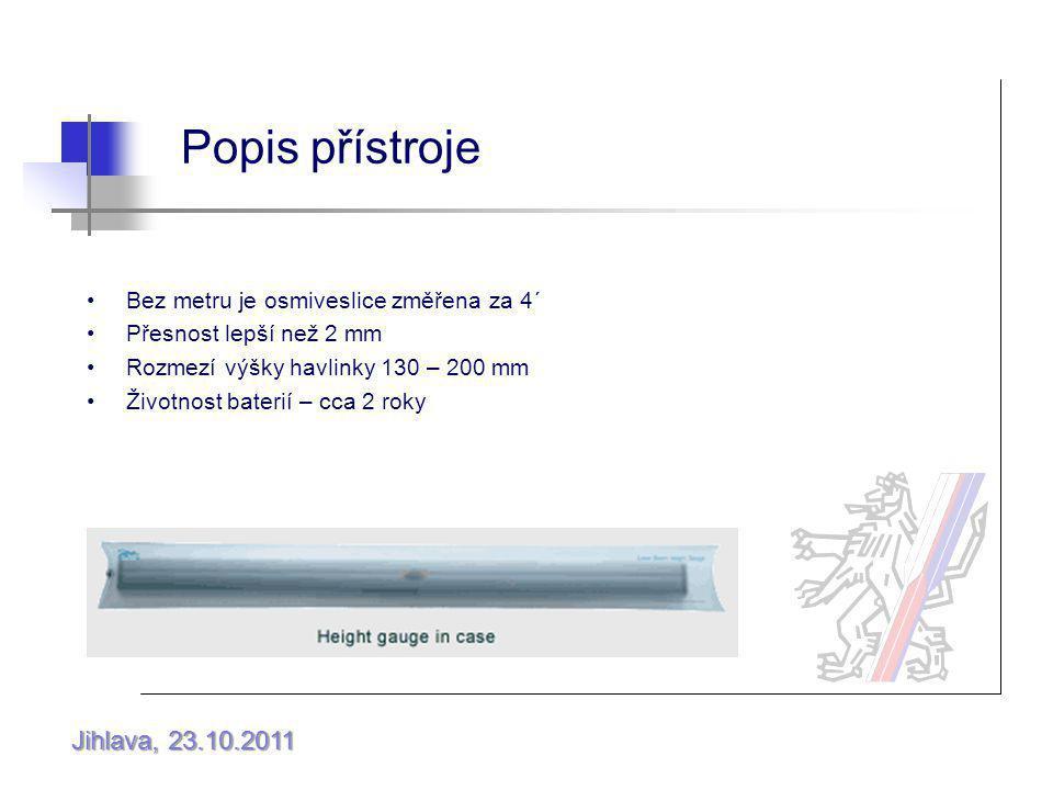 Jihlava, 23.10.2011 Popis přístroje Bez metru je osmiveslice změřena za 4´ Přesnost lepší než 2 mm Rozmezí výšky havlinky 130 – 200 mm Životnost baterií – cca 2 roky