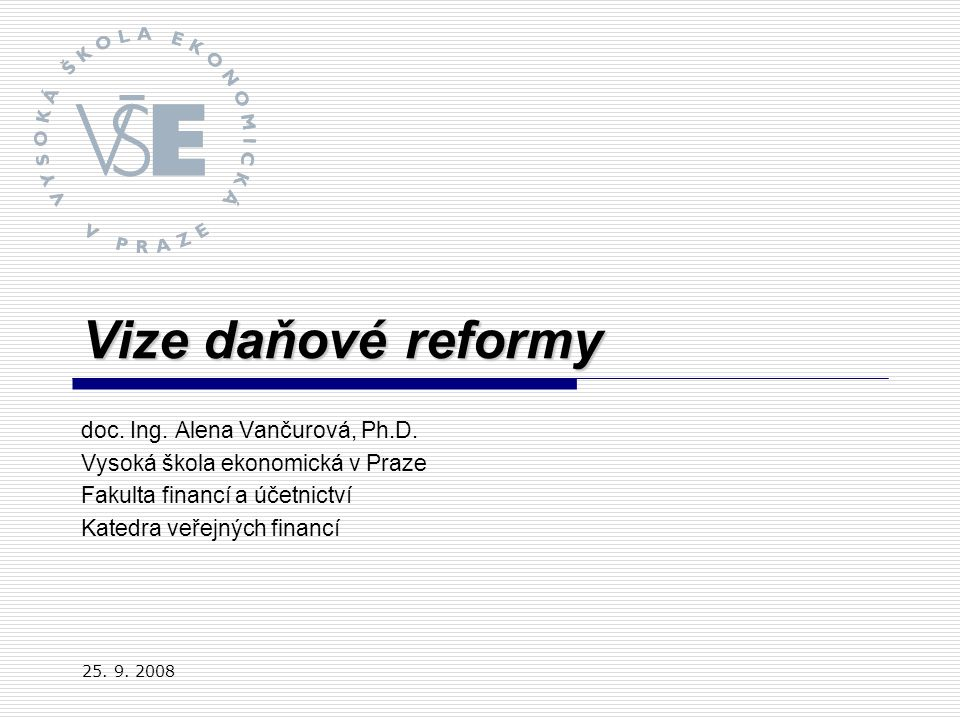 Vize daňové reformy doc. Ing. Alena Vančurová, Ph.D. Vysoká škola ekonomická v Praze Fakulta financí a účetnictví Katedra veřejných financí 25. 9. 200