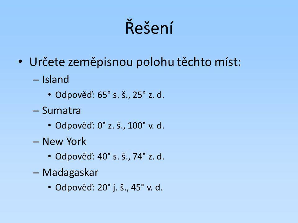 Řešení Určete zeměpisnou polohu těchto míst: – Island Odpověď: 65° s. š., 25° z. d. – Sumatra Odpověď: 0° z. š., 100° v. d. – New York Odpověď: 40° s.