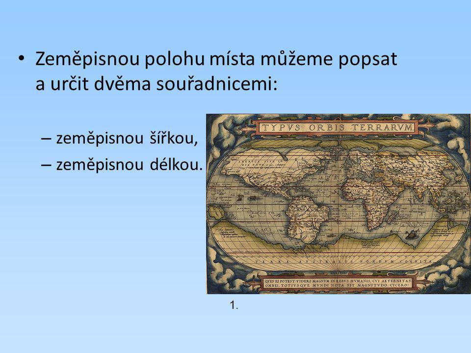 Zeměpisnou polohu místa můžeme popsat a určit dvěma souřadnicemi: – zeměpisnou šířkou, – zeměpisnou délkou. 1.