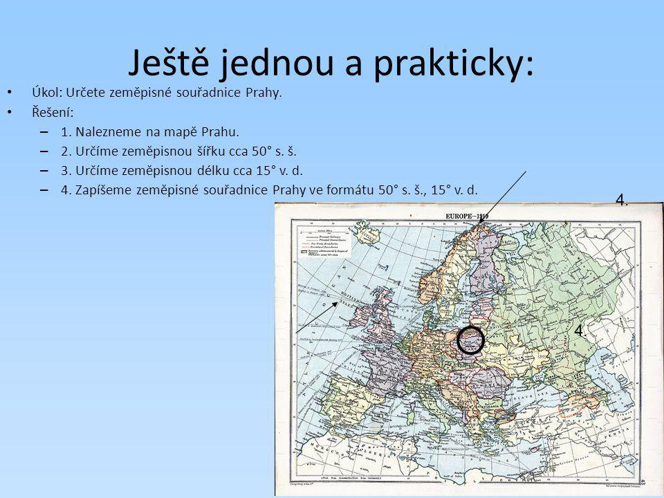 Ještě jednou a prakticky: Úkol: Určete zeměpisné souřadnice Prahy. Řešení: – 1. Nalezneme na mapě Prahu. – 2. Určíme zeměpisnou šířku cca 50° s. š. –